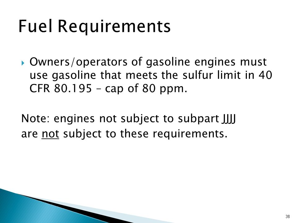 38  Owners/operators of gasoline engines must use gasoline that meets the sulfur limit in 40 CFR 80.195 – cap of 80 ppm.