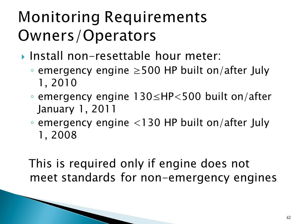 42  Install non-resettable hour meter: ◦ emergency engine ≥500 HP built on/after July 1, 2010 ◦ emergency engine 130≤HP<500 built on/after January 1, 2011 ◦ emergency engine <130 HP built on/after July 1, 2008 This is required only if engine does not meet standards for non-emergency engines