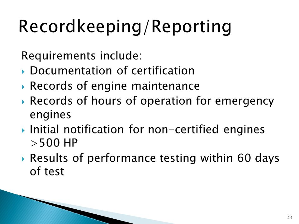 43 Requirements include:  Documentation of certification  Records of engine maintenance  Records of hours of operation for emergency engines  Initial notification for non-certified engines >500 HP  Results of performance testing within 60 days of test