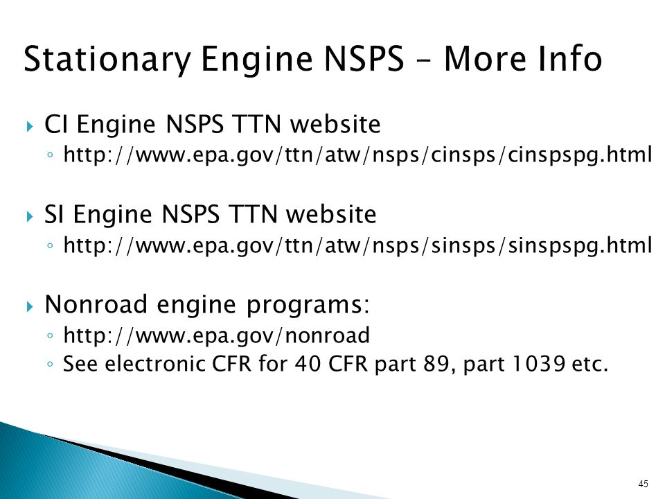  CI Engine NSPS TTN website ◦ http://www.epa.gov/ttn/atw/nsps/cinsps/cinspspg.html  SI Engine NSPS TTN website ◦ http://www.epa.gov/ttn/atw/nsps/sinsps/sinspspg.html  Nonroad engine programs: ◦ http://www.epa.gov/nonroad ◦ See electronic CFR for 40 CFR part 89, part 1039 etc.