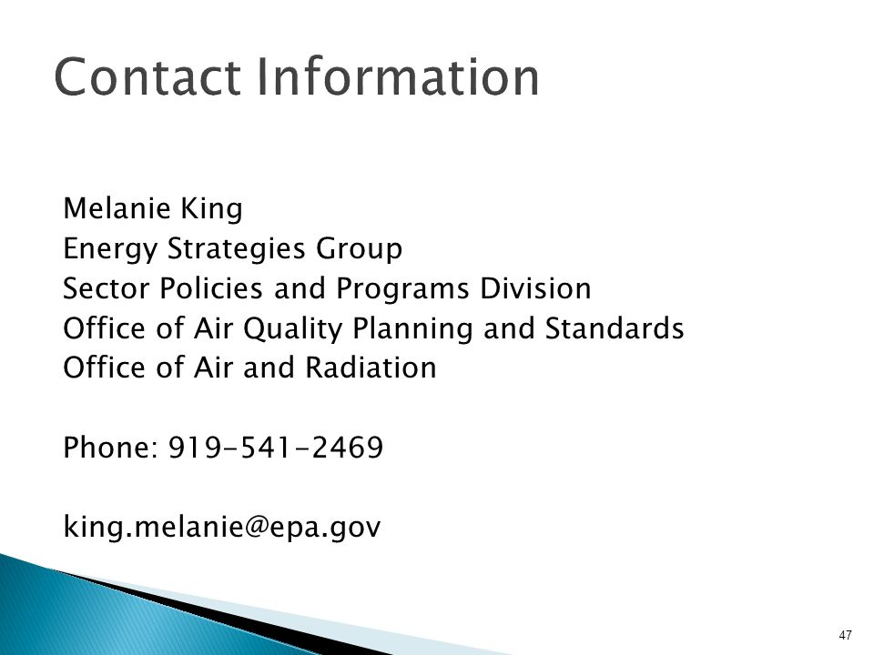 Melanie King Energy Strategies Group Sector Policies and Programs Division Office of Air Quality Planning and Standards Office of Air and Radiation Phone: 919-541-2469 king.melanie@epa.gov 47