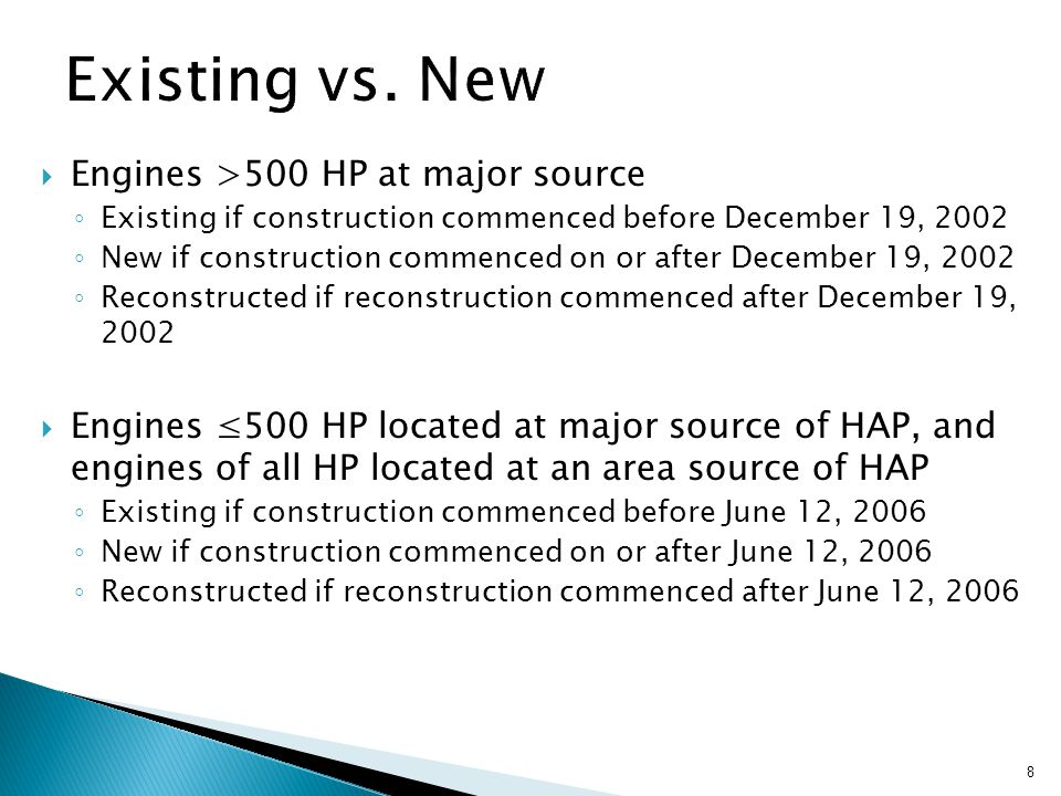  Engines >500 HP at major source ◦ Existing if construction commenced before December 19, 2002 ◦ New if construction commenced on or after December 19, 2002 ◦ Reconstructed if reconstruction commenced after December 19, 2002  Engines ≤500 HP located at major source of HAP, and engines of all HP located at an area source of HAP ◦ Existing if construction commenced before June 12, 2006 ◦ New if construction commenced on or after June 12, 2006 ◦ Reconstructed if reconstruction commenced after June 12, 2006 8