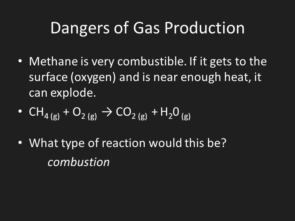 Dangers of Gas Production Methane is very combustible. If it gets to the surface (oxygen) and is near enough heat, it can explode. CH 4 (g) + O 2 (g)