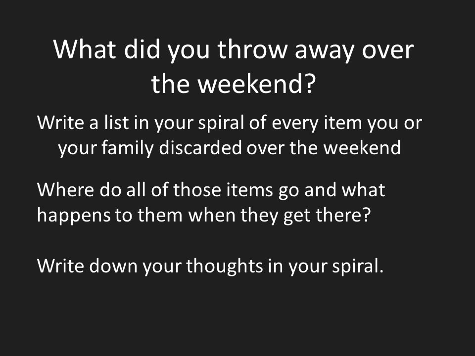 What did you throw away over the weekend? Write a list in your spiral of every item you or your family discarded over the weekend Where do all of thos