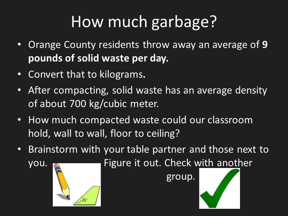 How much garbage? Orange County residents throw away an average of 9 pounds of solid waste per day. Convert that to kilograms. After compacting, solid