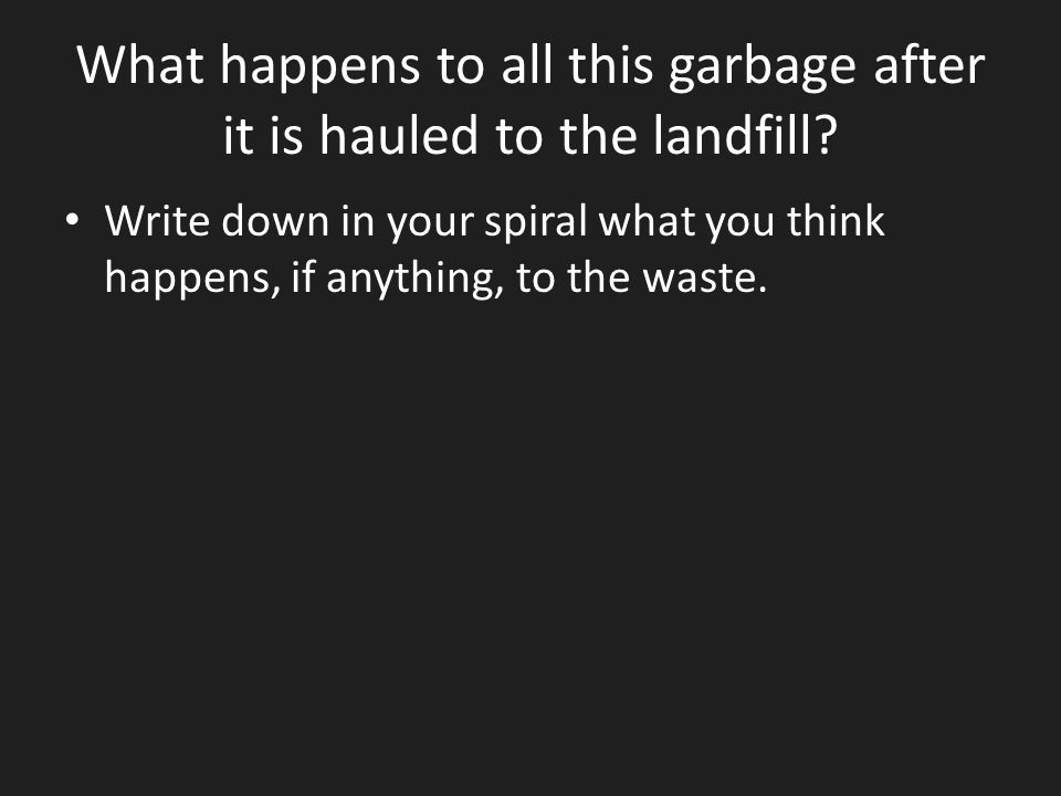 What happens to all this garbage after it is hauled to the landfill? Write down in your spiral what you think happens, if anything, to the waste.