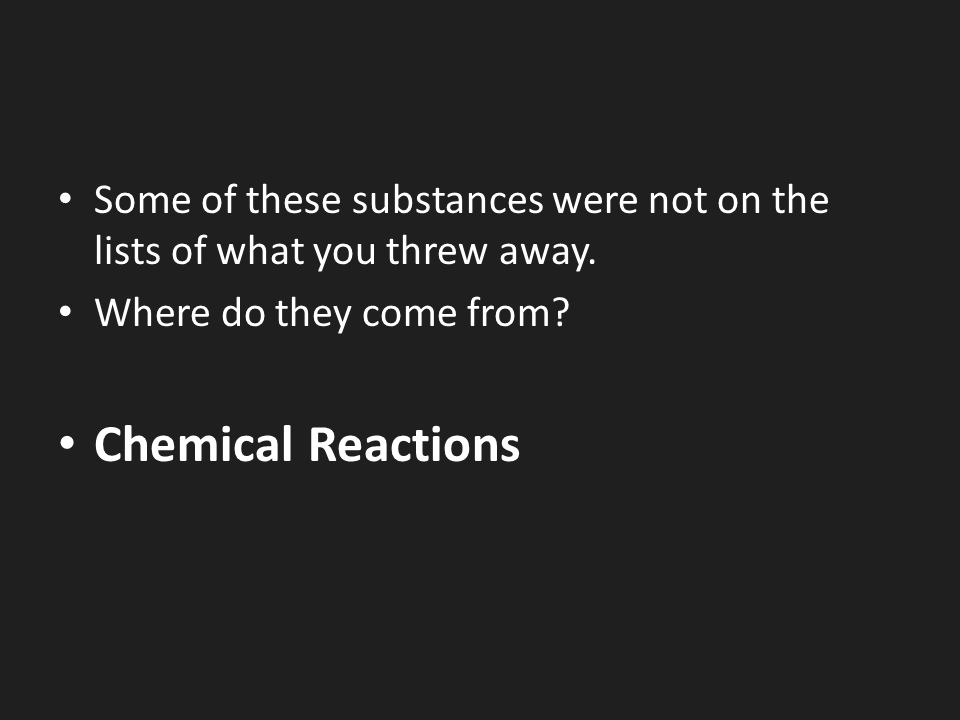 Some of these substances were not on the lists of what you threw away. Where do they come from? Chemical Reactions