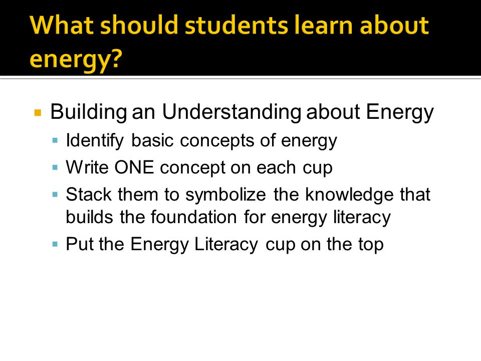  Building an Understanding about Energy  Identify basic concepts of energy  Write ONE concept on each cup  Stack them to symbolize the knowledge t