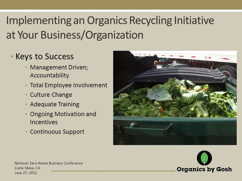 National Zero Waste Business Conference Costa Mesa, CA June 27, 2012 Implementing an Organics Recycling Initiative at Your Business/Organization Keys to Success Management Driven; Accountability Total Employee Involvement Culture Change Adequate Training Ongoing Motivation and Incentives Continuous Support
