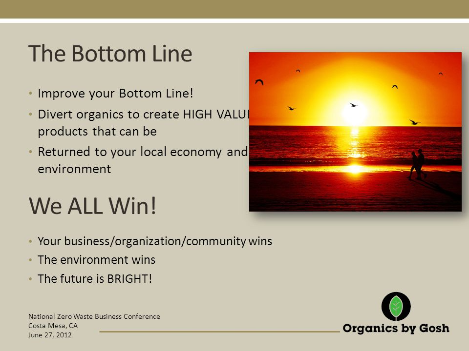 National Zero Waste Business Conference Costa Mesa, CA June 27, 2012 The Bottom Line Improve your Bottom Line.