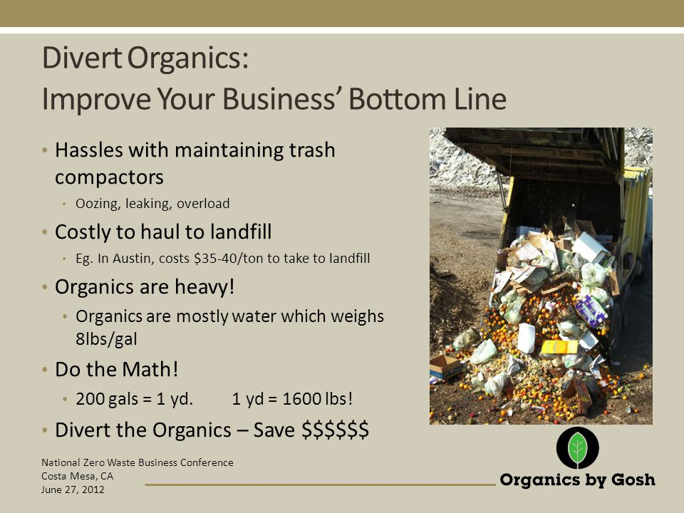 National Zero Waste Business Conference Costa Mesa, CA June 27, 2012 Divert Organics: Improve Your Business' Bottom Line Hassles with maintaining trash compactors Oozing, leaking, overload Costly to haul to landfill Eg.