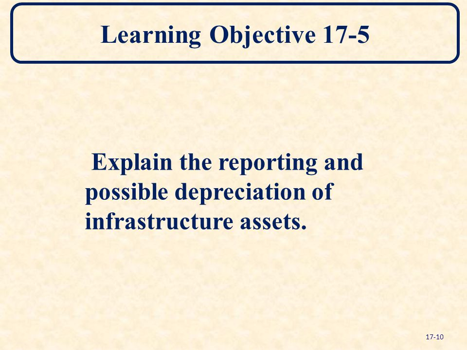 Learning Objective 17-5 Explain the reporting and possible depreciation of infrastructure assets.