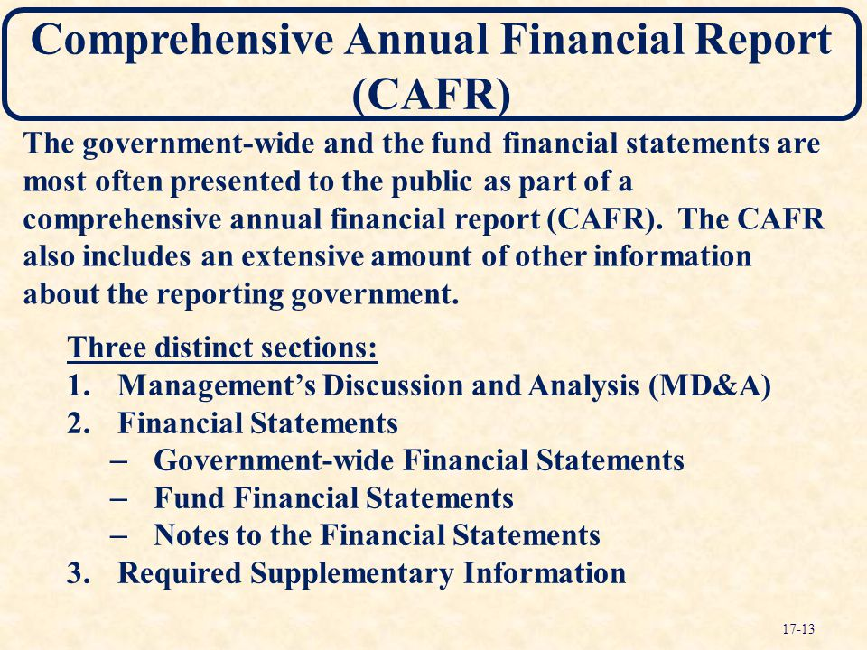 Comprehensive Annual Financial Report (CAFR) Three distinct sections: 1.Management's Discussion and Analysis (MD&A) 2.Financial Statements – Governmen