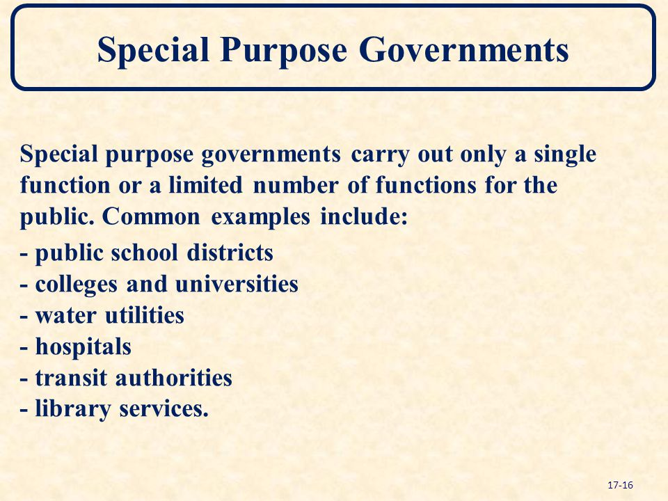Special Purpose Governments Special purpose governments carry out only a single function or a limited number of functions for the public. Common examp