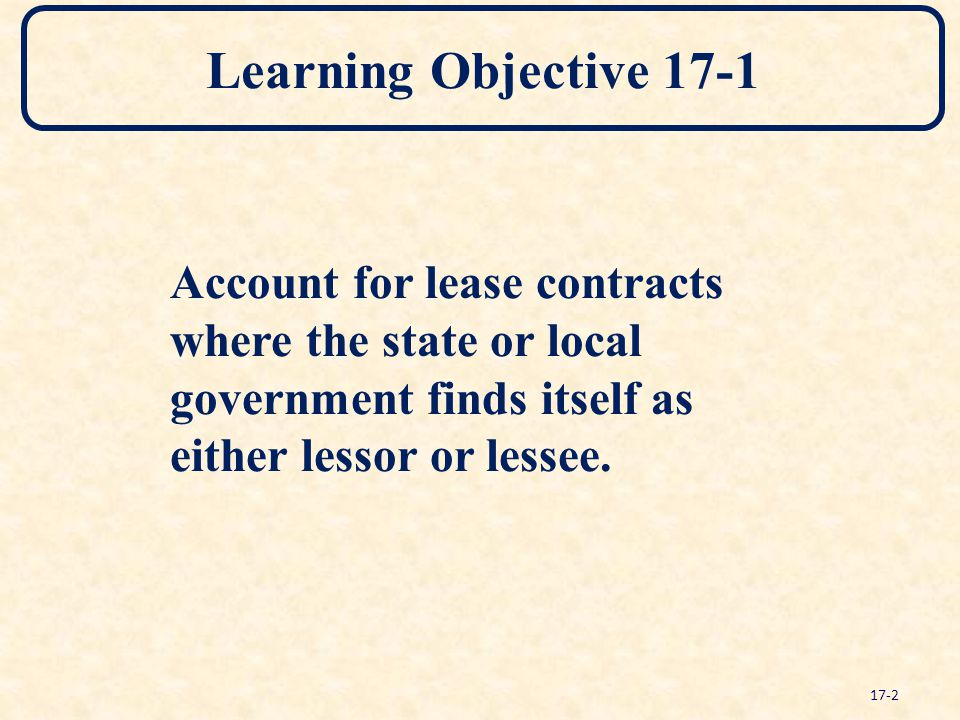 Learning Objective 17-1 Account for lease contracts where the state or local government finds itself as either lessor or lessee. 17-2
