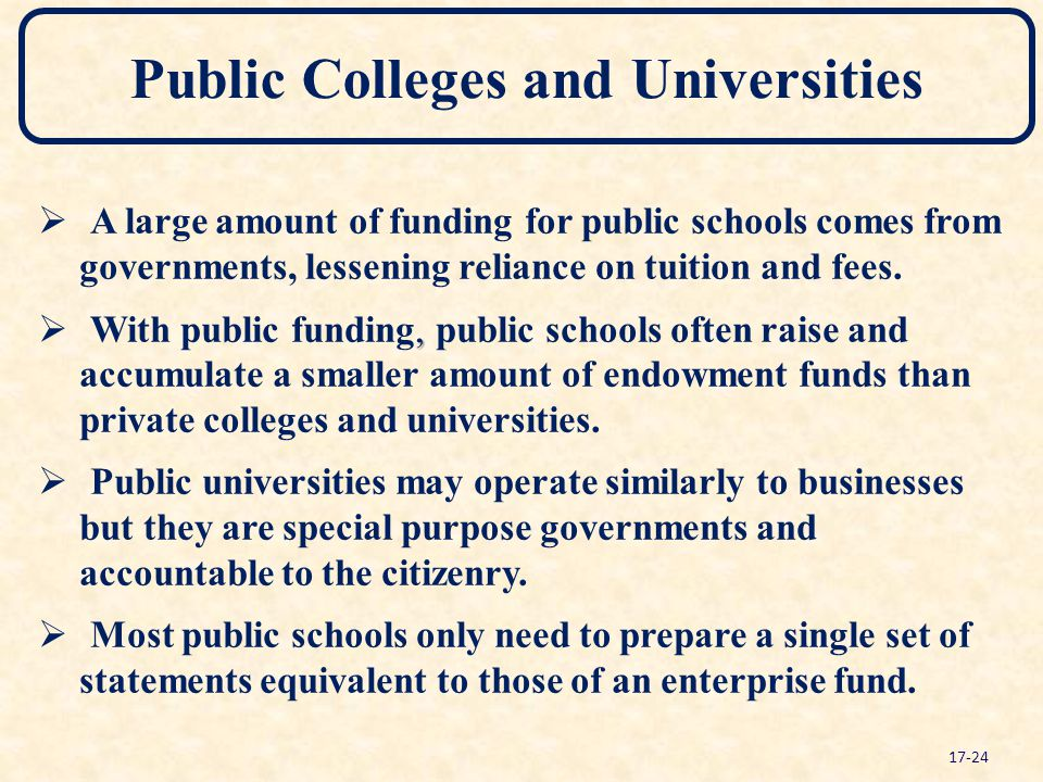 Public Colleges and Universities   A large amount of funding for public schools comes from governments, lessening reliance on tuition and fees.