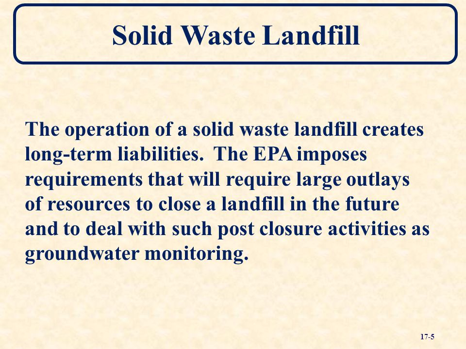 Solid Waste Landfill The operation of a solid waste landfill creates long-term liabilities. The EPA imposes requirements that will require large outla