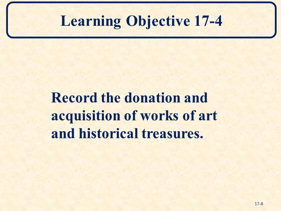 Learning Objective 17-4 Record the donation and acquisition of works of art and historical treasures. 17-8