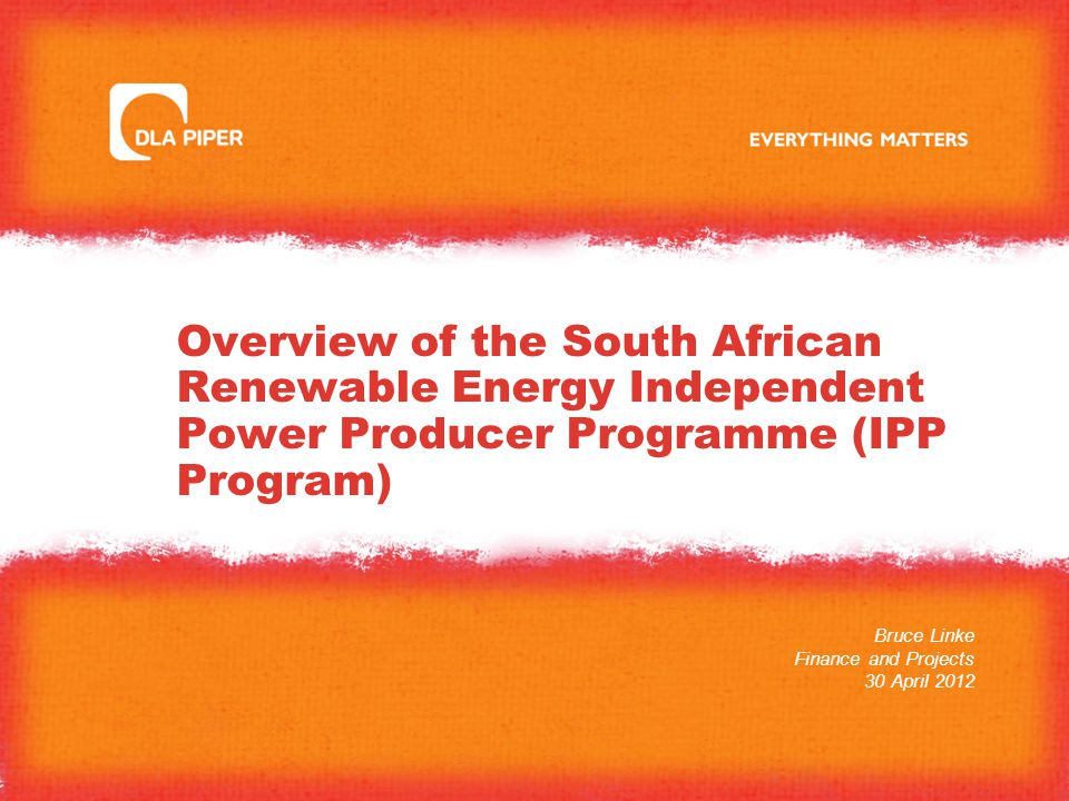 Overview of the South African Renewable Energy Independent Power Producer Programme (IPP Program) Bruce Linke Finance and Projects 30 April 2012