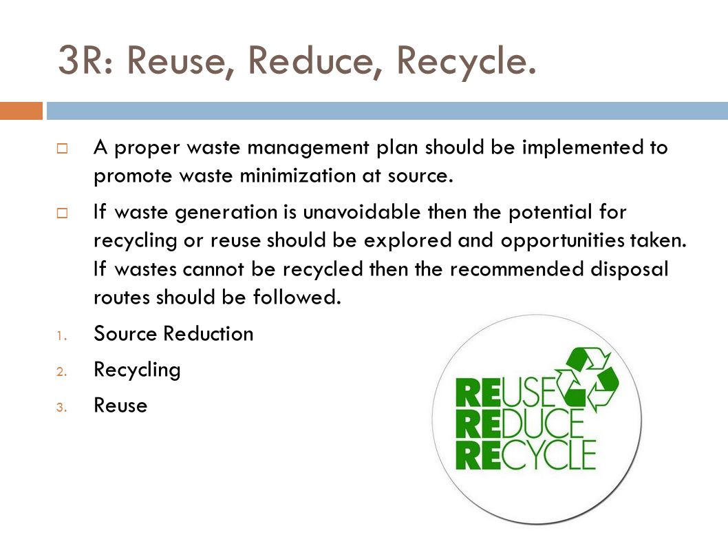 3R: Reuse, Reduce, Recycle.  A proper waste management plan should be implemented to promote waste minimization at source.  If waste generation is u