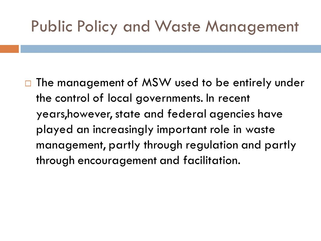 Public Policy and Waste Management  The management of MSW used to be entirely under the control of local governments. In recent years,however, state