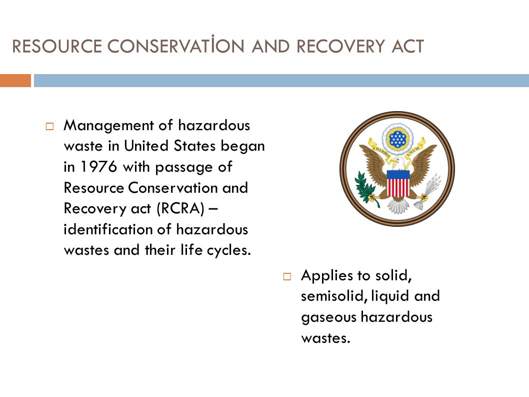 RESOURCE CONSERVAT İ ON AND RECOVERY ACT  Management of hazardous waste in United States began in 1976 with passage of Resource Conservation and Reco