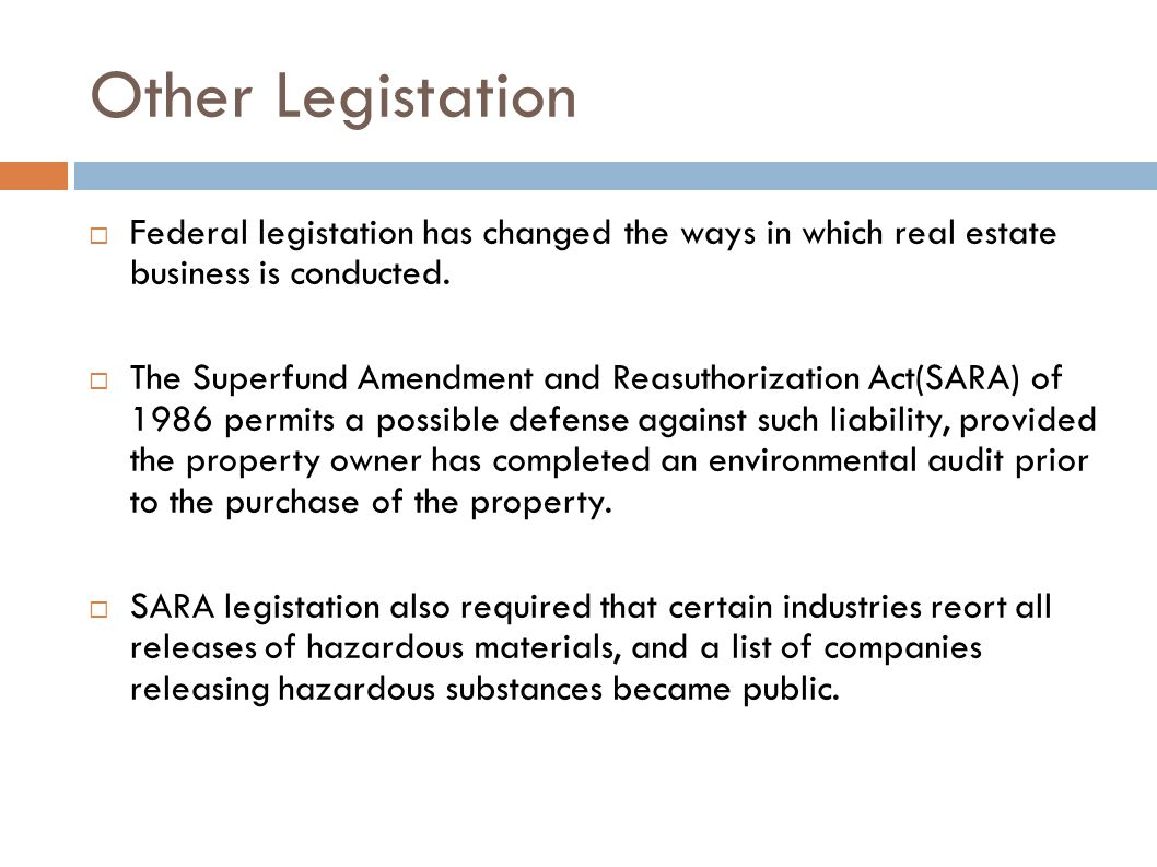 Other Legistation  Federal legistation has changed the ways in which real estate business is conducted.  The Superfund Amendment and Reasuthorizatio