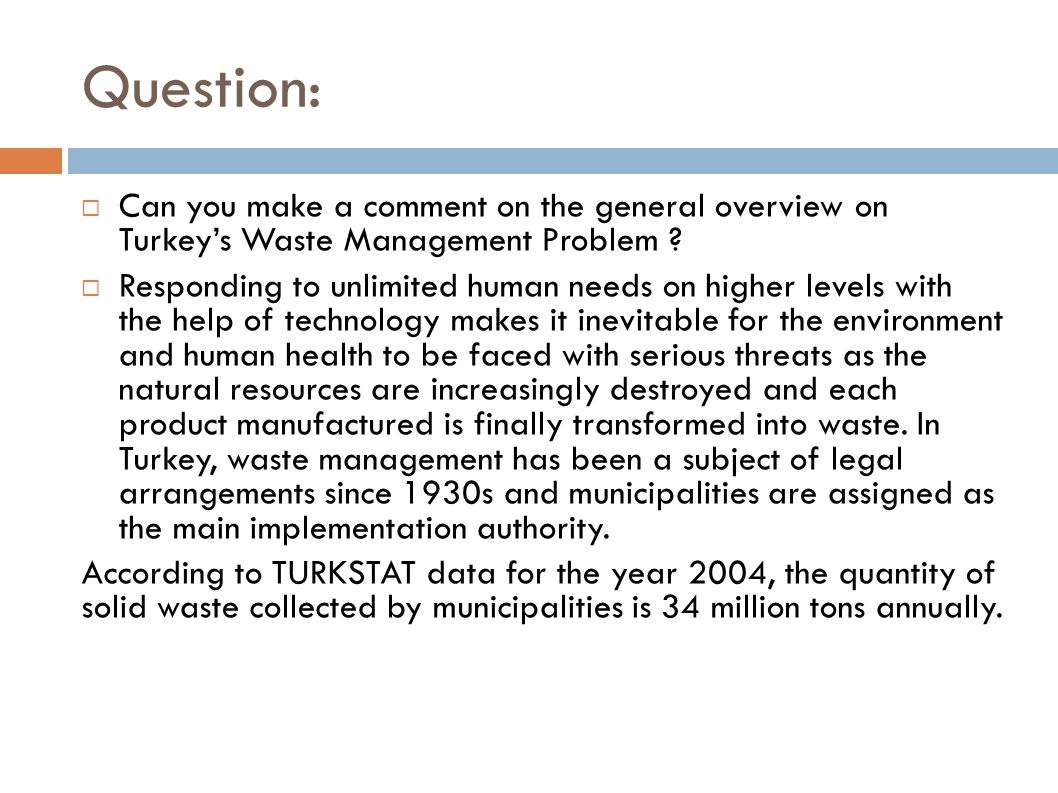 Question:  Can you make a comment on the general overview on Turkey's Waste Management Problem ?  Responding to unlimited human needs on higher leve