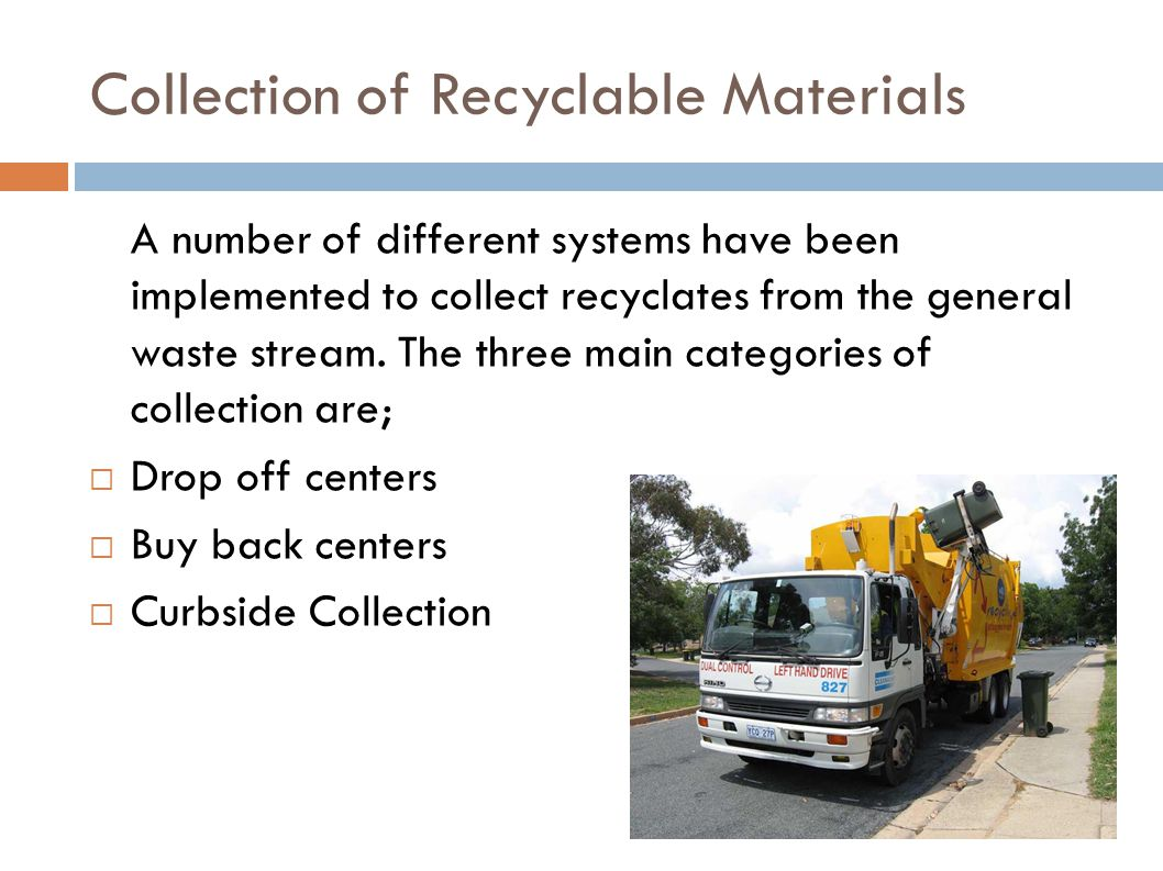 Collection of Recyclable Materials A number of different systems have been implemented to collect recyclates from the general waste stream. The three