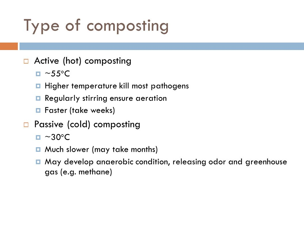 Type of composting  Active (hot) composting  ~55 o C  Higher temperature kill most pathogens  Regularly stirring ensure aeration  Faster (take we
