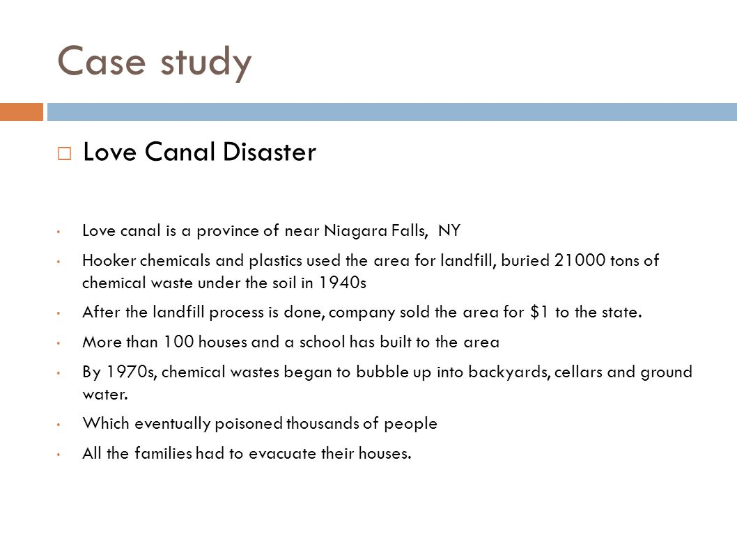 Case study  Love Canal Disaster Love canal is a province of near Niagara Falls, NY Hooker chemicals and plastics used the area for landfill, buried 2