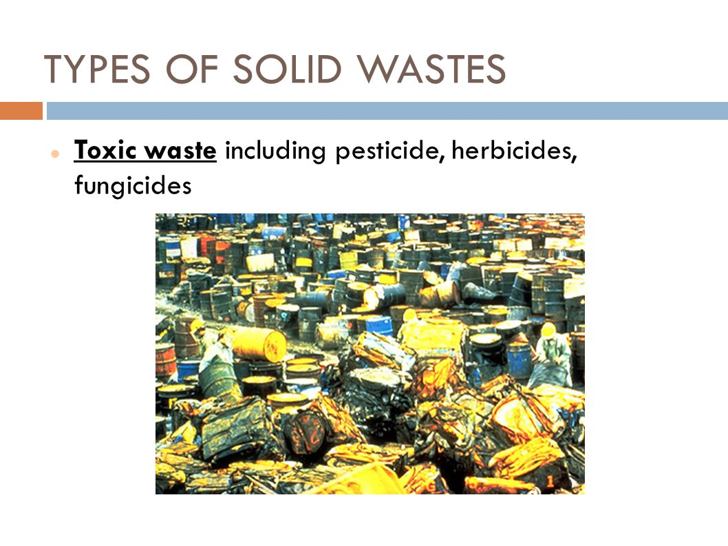 TYPES OF SOLID WASTES Toxic waste including pesticide, herbicides, fungicides