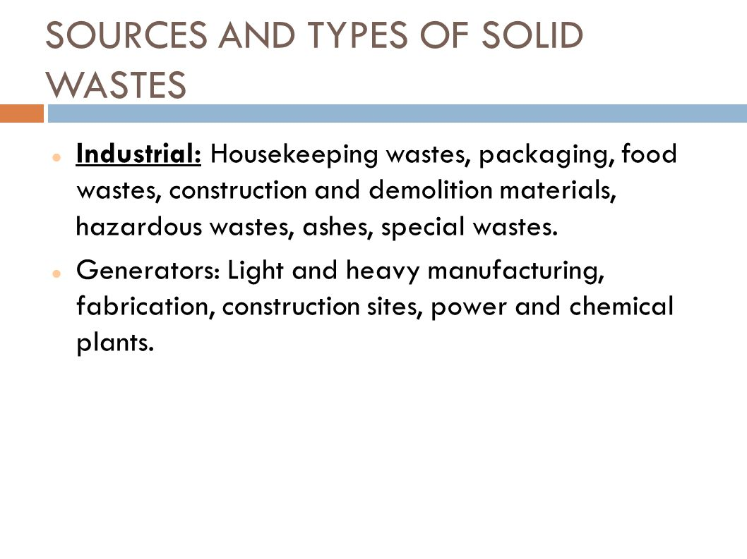 SOURCES AND TYPES OF SOLID WASTES Industrial: Housekeeping wastes, packaging, food wastes, construction and demolition materials, hazardous wastes, as