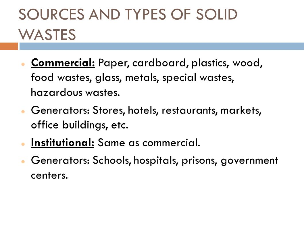 SOURCES AND TYPES OF SOLID WASTES Commercial: Paper, cardboard, plastics, wood, food wastes, glass, metals, special wastes, hazardous wastes. Generato
