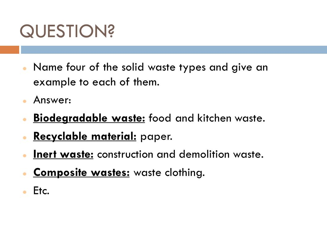 QUESTION? Name four of the solid waste types and give an example to each of them. Answer: Biodegradable waste: food and kitchen waste. Recyclable mate