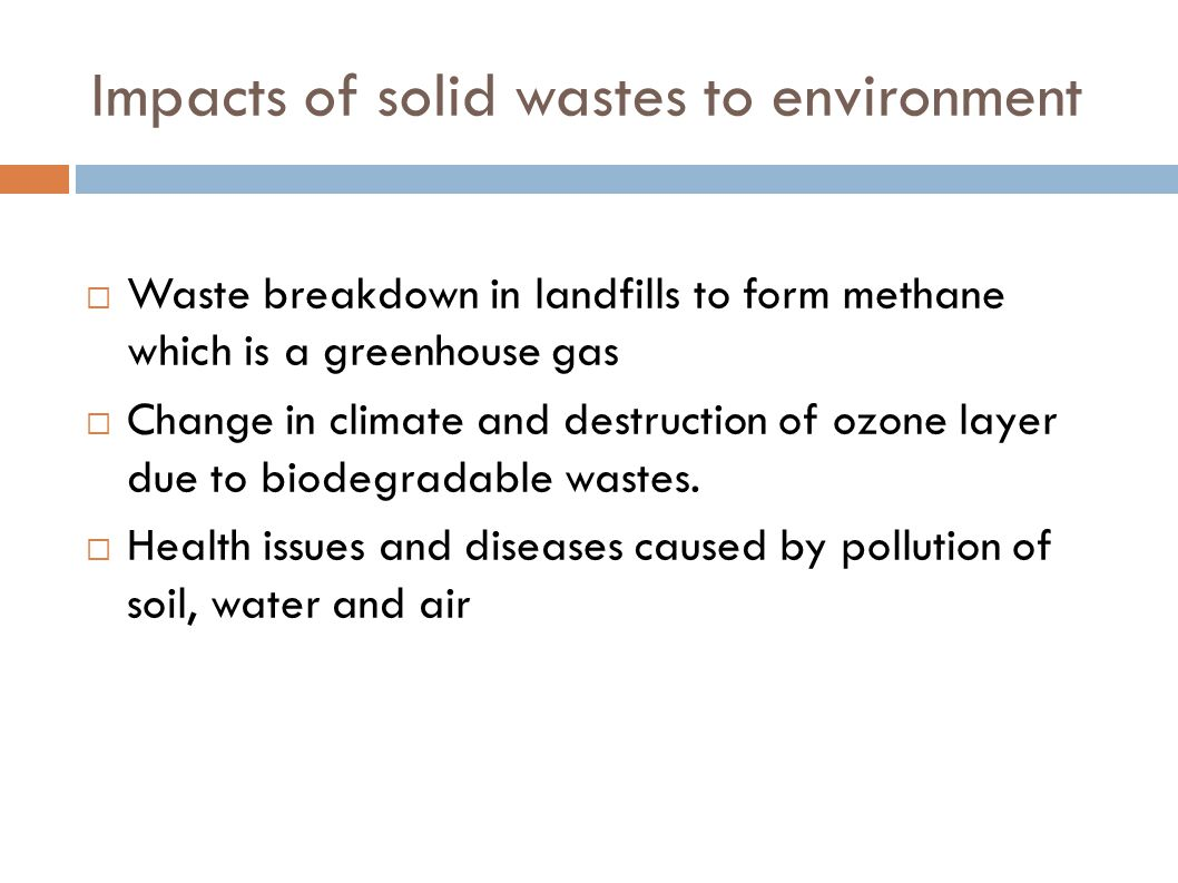 Impacts of solid wastes to environment  Waste breakdown in landfills to form methane which is a greenhouse gas  Change in climate and destruction of