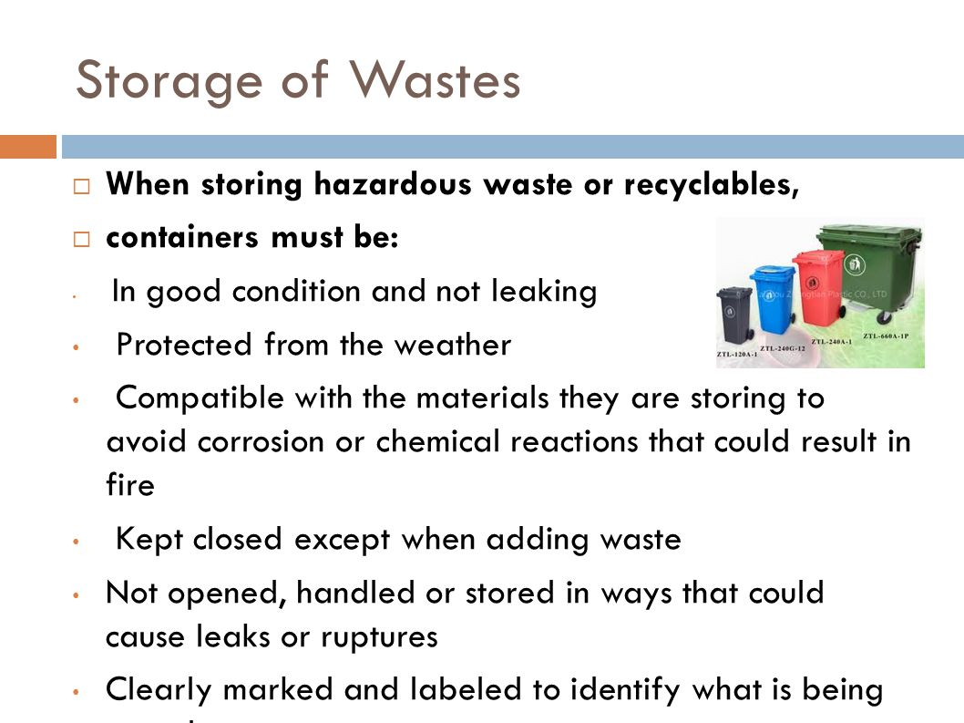 Storage of Wastes  When storing hazardous waste or recyclables,  containers must be: In good condition and not leaking Protected from the weather Co