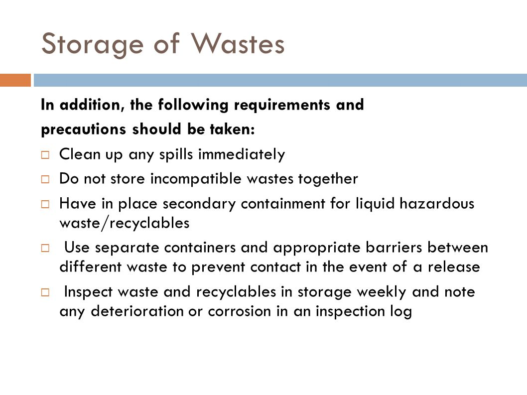 Storage of Wastes In addition, the following requirements and precautions should be taken:  Clean up any spills immediately  Do not store incompatib