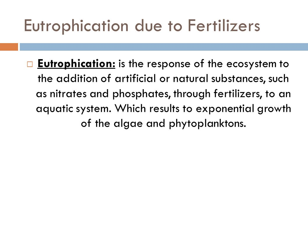 Eutrophication due to Fertilizers  Eutrophication: is the response of the ecosystem to the addition of artificial or natural substances, such as nitr