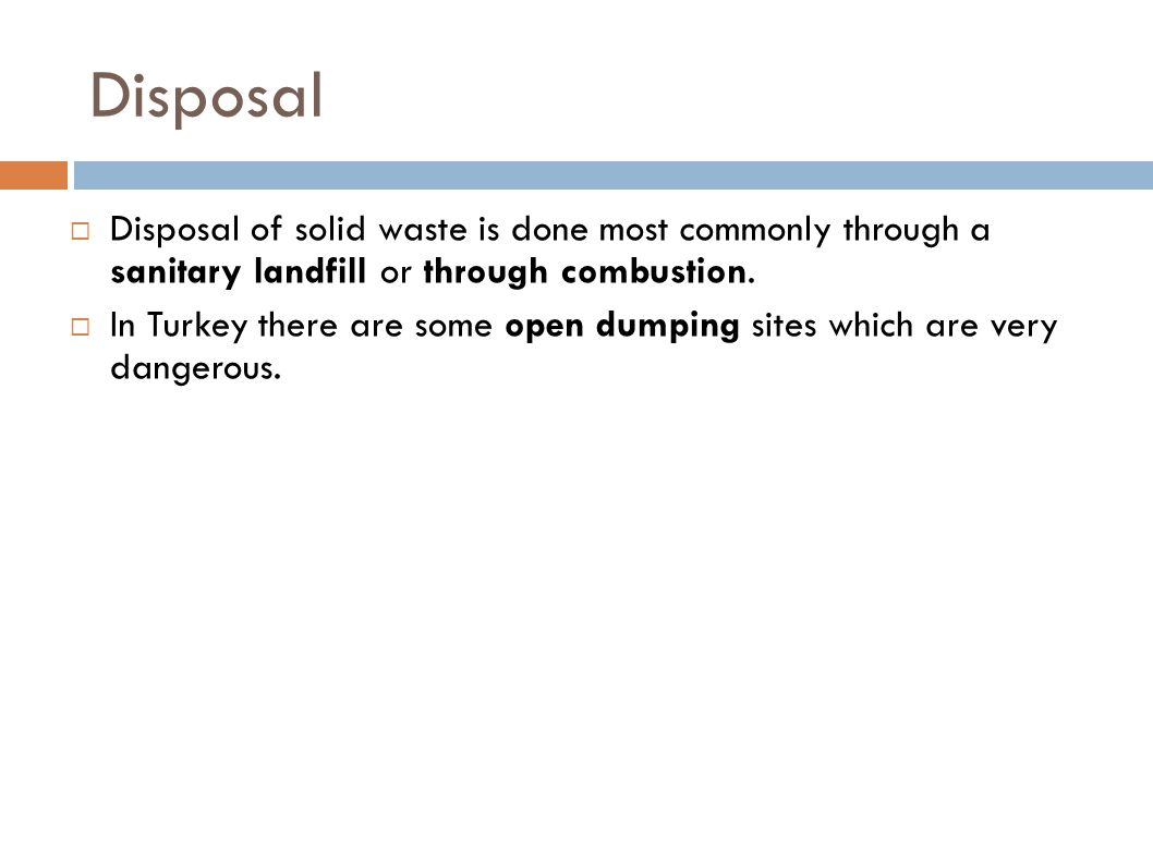 Disposal  Disposal of solid waste is done most commonly through a sanitary landfill or through combustion.  In Turkey there are some open dumping si