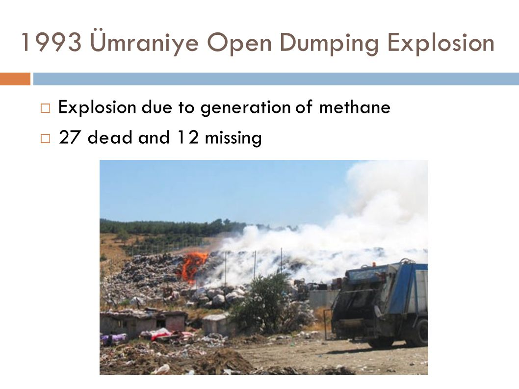 1993 Ümraniye Open Dumping Explosion  Explosion due to generation of methane  27 dead and 12 missing
