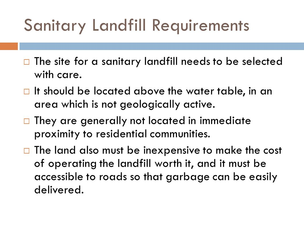 Sanitary Landfill Requirements  The site for a sanitary landfill needs to be selected with care.  It should be located above the water table, in an