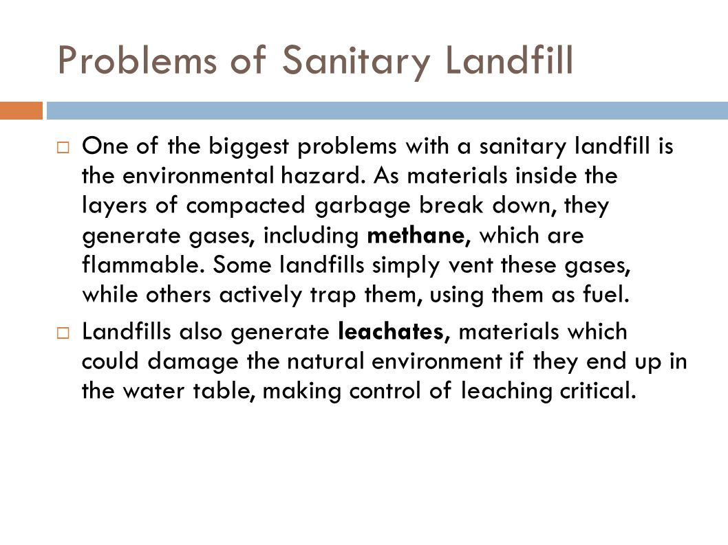 Problems of Sanitary Landfill  One of the biggest problems with a sanitary landfill is the environmental hazard. As materials inside the layers of co