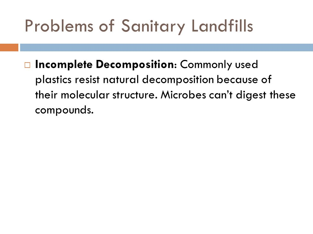 Problems of Sanitary Landfills  Incomplete Decomposition: Commonly used plastics resist natural decomposition because of their molecular structure. M