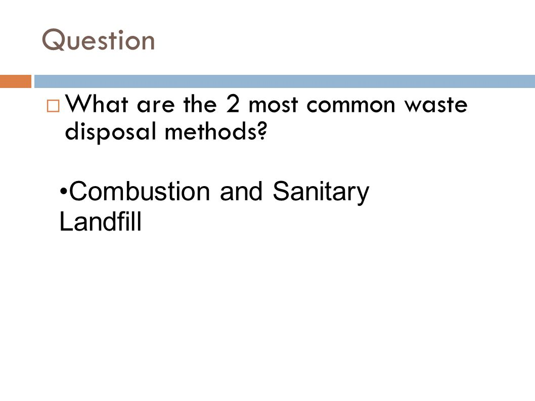 Question  What are the 2 most common waste disposal methods? Combustion and Sanitary Landfill