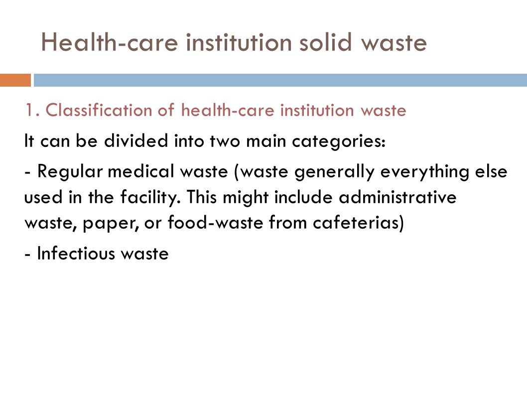 1. Classification of health-care institution waste It can be divided into two main categories: - Regular medical waste (waste generally everything els