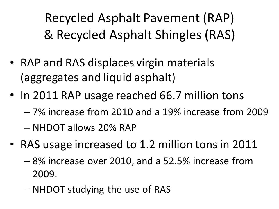 Recycled Asphalt Pavement (RAP) & Recycled Asphalt Shingles (RAS) RAP and RAS displaces virgin materials (aggregates and liquid asphalt) In 2011 RAP usage reached 66.7 million tons – 7% increase from 2010 and a 19% increase from 2009 – NHDOT allows 20% RAP RAS usage increased to 1.2 million tons in 2011 – 8% increase over 2010, and a 52.5% increase from 2009.