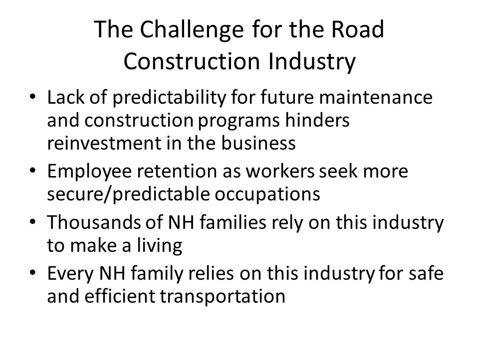 The Challenge for the Road Construction Industry Lack of predictability for future maintenance and construction programs hinders reinvestment in the business Employee retention as workers seek more secure/predictable occupations Thousands of NH families rely on this industry to make a living Every NH family relies on this industry for safe and efficient transportation