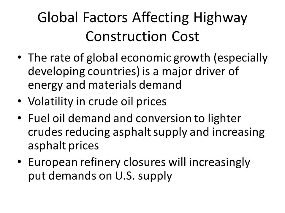 Global Factors Affecting Highway Construction Cost The rate of global economic growth (especially developing countries) is a major driver of energy and materials demand Volatility in crude oil prices Fuel oil demand and conversion to lighter crudes reducing asphalt supply and increasing asphalt prices European refinery closures will increasingly put demands on U.S.