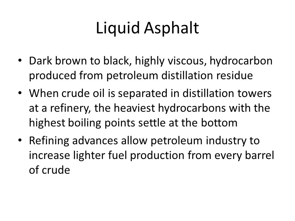 Liquid Asphalt Dark brown to black, highly viscous, hydrocarbon produced from petroleum distillation residue When crude oil is separated in distillation towers at a refinery, the heaviest hydrocarbons with the highest boiling points settle at the bottom Refining advances allow petroleum industry to increase lighter fuel production from every barrel of crude